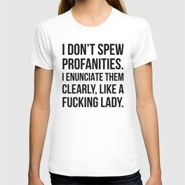 I Don't Spew Profanities I Enunciate Them Clearly Like a Fucking Lady T-shirt