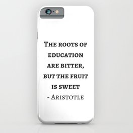 Greek Philosophy Quotes - Aristotle - The roots of education are bitter but the fruit is sweet iPhone Case