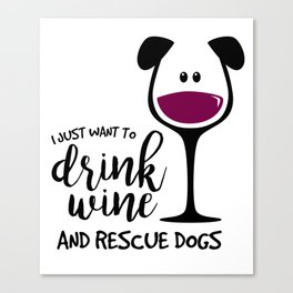 I Just Want to Drink Wine and Rescue Dogs, Adopt Pets, Pet Lover Canvas Print