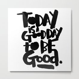 today is a good day to be good Metal Print