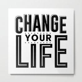 CHANGE YOUR LIFE Metal Print