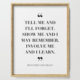 Tell Me and I'll Forget. Show Me and I May Remember. Involve Me and I Learn. -Benjamin Franklin Serving Tray
