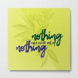 Nothing can come out of nothing Metal Print