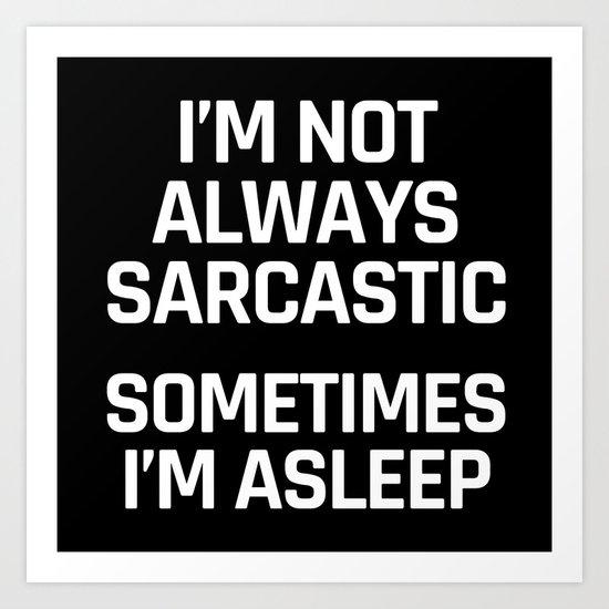 I'm Not Always Sarcastic Sometimes I'm Asleep (Black and White) Art Print