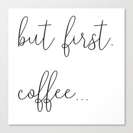 but first, coffee... Canvas Print