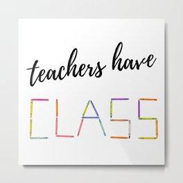 Teachers Have Class Gift Ideas Teacher Appreciation Day Metal Print