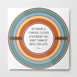Afterism A concise clever statement you don t think of until too late Metal Print