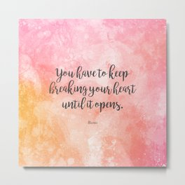 You have to keep breaking your heart until it opens. - Rumi Metal Print