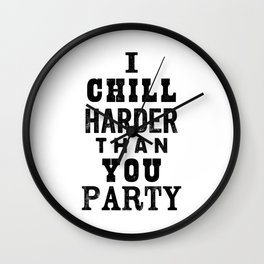 I Chill Harder Than You Party black and white monochrome typography poster design home wall decor Wall Clock