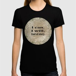 I Can. I Will. End Of Story. T-shirt