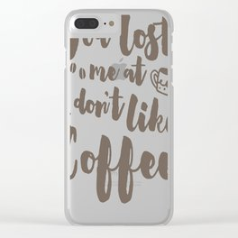 YOU LOST ME AT I DON_T LIKE COFFEE T-SHIRT Clear iPhone Case