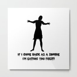 If I come back as a zombie I'm eating you first! Female zombie with saying Metal Print