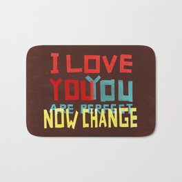 I LOVE YOU YOU ARE PERFECT NOW CHANGE Bath Mat