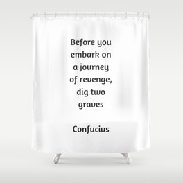 Confucius Quote - Before you embark on a journey of revenge dig two graves Shower Curtain