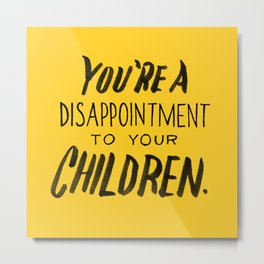 You're a Disappointment to Your Children Metal Print