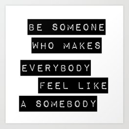 Be someone who makes everybody feel like a somebody Art Print