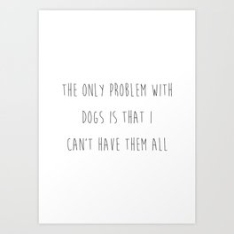 The only problem with dogs is that I can't have them all. Art Print