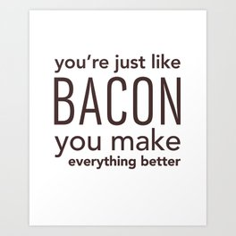 You're Just Like Bacon, You Make Everything Better Art Print