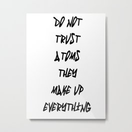 Do Not Trust Atoms - They Make Up Everything Metal Print
