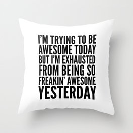 I'M TRYING TO BE AWESOME TODAY, BUT I'M EXHAUSTED FROM BEING SO FREAKIN' AWESOME YESTERDAY Throw Pillow