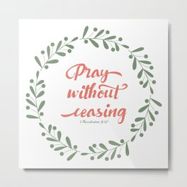 Pray Without Ceasing 1 Thes 5:17 KJV Metal Print