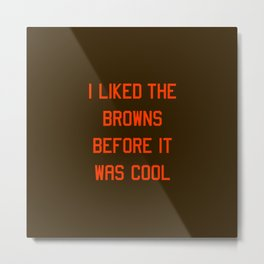 I Liked the Browns Before it Was Cool Metal Print