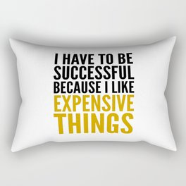 I HAVE TO BE SUCCESSFUL BECAUSE I LIKE EXPENSIVE THINGS Rectangular Pillow