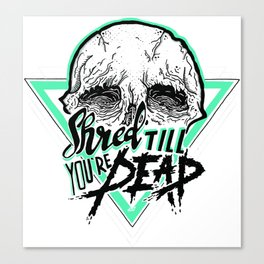 Shred Till You're Dead Canvas Print