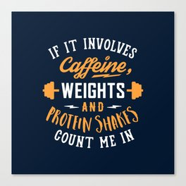 If It Involves Caffeine, Weights And Protein Shakes, Count Me In Canvas Print