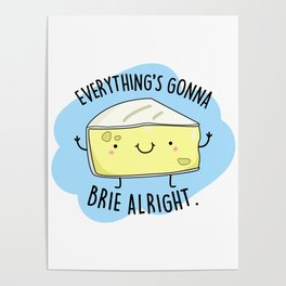 Everything's Gonna Brie Alright Cute Cheese Pun Poster