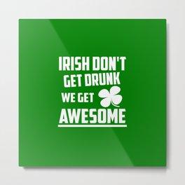 Irish don't get drunk funny quote Metal Print