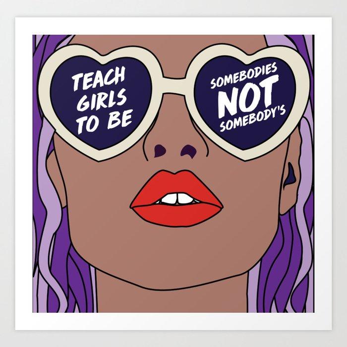Teach Girls To Be Somebodies Not Somebody's Art Print
