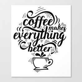 Coffee makes everything better funny text quote Canvas Print
