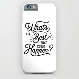 What's The Best That Could Happen optimistic positive inspirational wall print iPhone Case