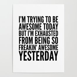 I'M TRYING TO BE AWESOME TODAY, BUT I'M EXHAUSTED FROM BEING SO FREAKIN' AWESOME YESTERDAY Poster