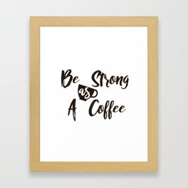 Be Strong As A Coffee Framed Art Print