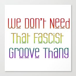 We Don't Need That Fascist Groove Thang Canvas Print