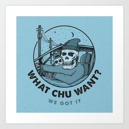 What Chu Want Art Print