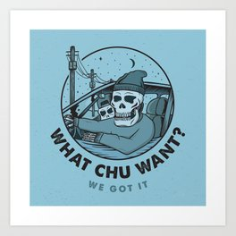 What Chu Want Art Print