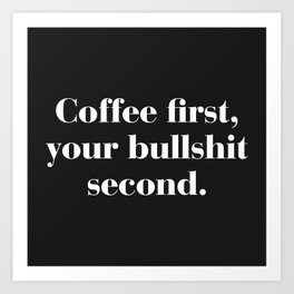 Coffee First, Bullshit Second Funny Quote Art Print