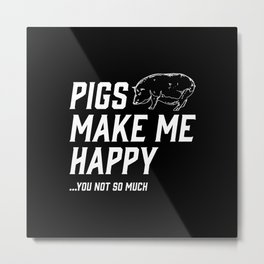 Pigs Make Me Happy - You Not So Much Metal Print