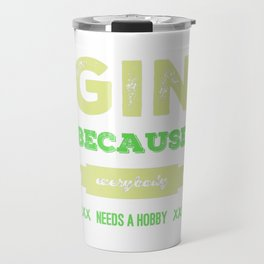 Gin because everybody needs a hobby | gift idea Travel Mug