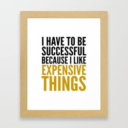 I HAVE TO BE SUCCESSFUL BECAUSE I LIKE EXPENSIVE THINGS Framed Art Print