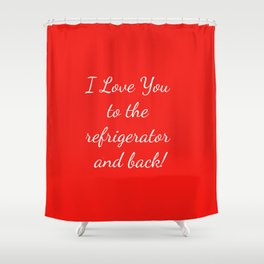 I Love You to the Refrigerator and Back! Shower Curtain