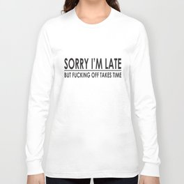 Sorry I'm Late Funny Sayings Offensive College Humor Novelty Offensive T-Shirts Long Sleeve T-shirt