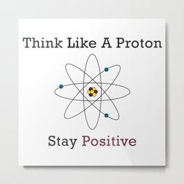 Think Like a Proton Stay Positive Metal Print