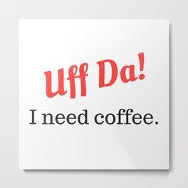 Uff Da! I need coffee. Metal Print