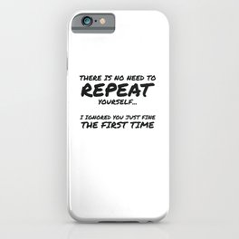 No Need To Repeat Yourself Ignored You First Time Sarcastic Gift iPhone Case