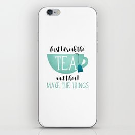 First I Drink The Tea And Then I Make The Things iPhone Skin