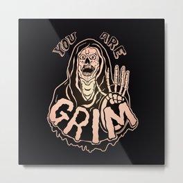 You Are Grim Metal Print